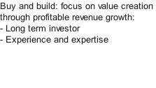 Buy and build: focus on value creation through profitable revenue growth: - Long term investor - Experience and expertise
